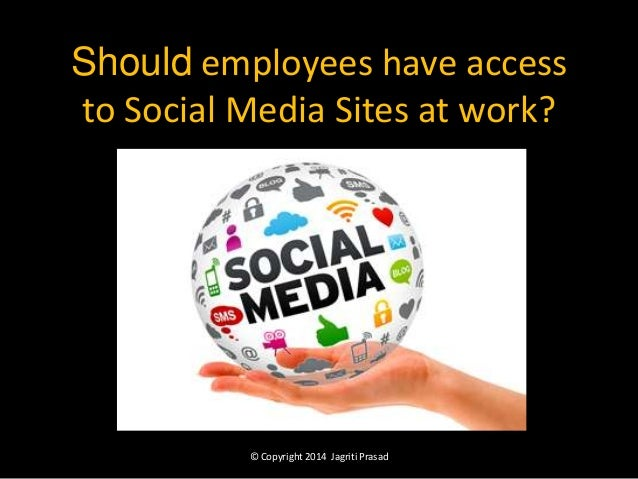Should employees have access to Social Media Sites at work?  © Copyright 2014 Jagriti Prasad