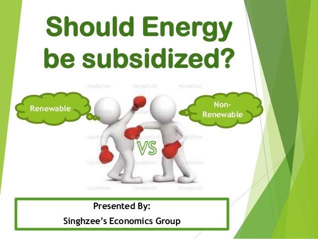 Should Energy be subsidized? Presented By: Singhzee's Economics Group Renewable Non- Renewable