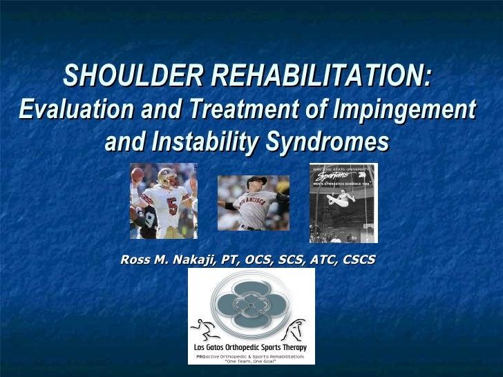 SHOULDER REHABILITATION: Evaluation and Treatment of Impingement and Instability Syndromes <ul><li>Ross M. Nakaji, PT, OCS...