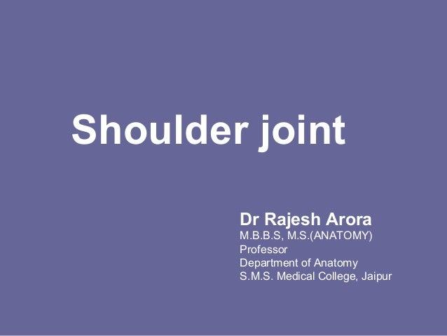 Shoulder joint Dr Rajesh Arora M.B.B.S, M.S.(ANATOMY) Professor Department of Anatomy S.M.S. Medical College, Jaipur
