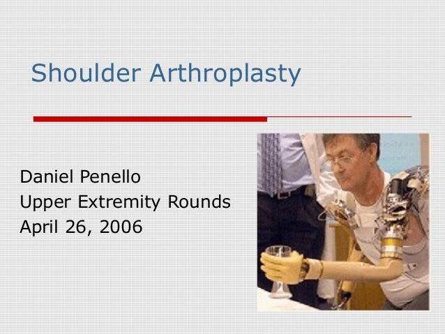 Shoulder Arthroplasty Daniel Penello Upper Extremity Rounds April 26, 2006