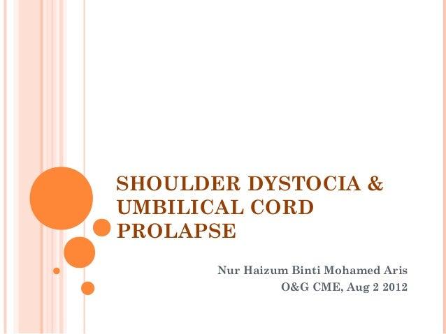SHOULDER DYSTOCIA & UMBILICAL CORD PROLAPSE Nur Haizum Binti Mohamed Aris O&G CME, Aug 2 2012