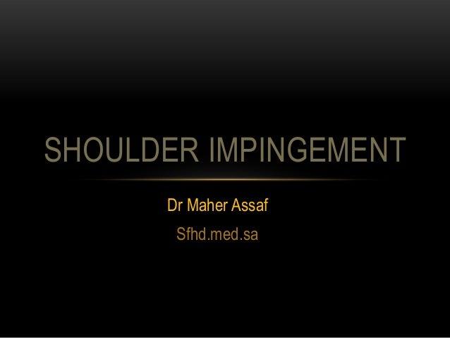 SHOULDER IMPINGEMENT      Dr Maher Assaf       Sfhd.med.sa