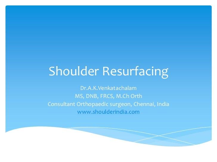 Shoulder Resurfacing            Dr.A.K.Venkatachalam          MS, DNB, FRCS, M.Ch OrthConsultant Orthopaedic surgeon, Chen...