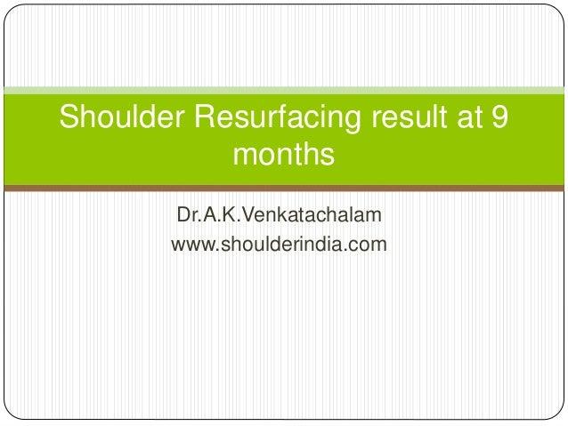 Dr.A.K.Venkatachalam www.shoulderindia.com Shoulder Resurfacing result at 9 months