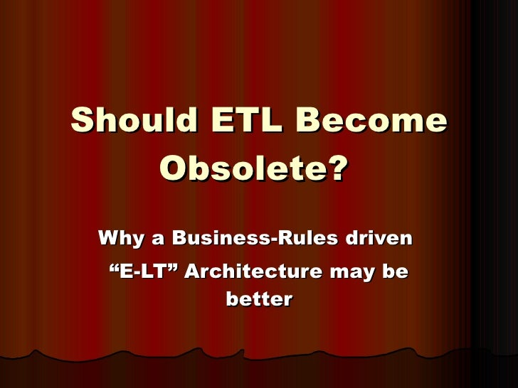 """Should ETL Become Obsolete?   Why a Business-Rules driven  """" E-LT"""" Architecture may be better"""