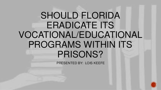 SHOULD FLORIDA ERADICATE ITS VOCATIONAL/EDUCATIONAL PROGRAMS WITHIN ITS PRISONS? PRESENTED BY: LOIS KEEFE