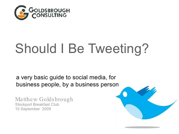 Should I Be Tweeting? Matthew Goldsbrough Stockport Breakfast Club 10 September  2009 a very basic guide to social media, ...