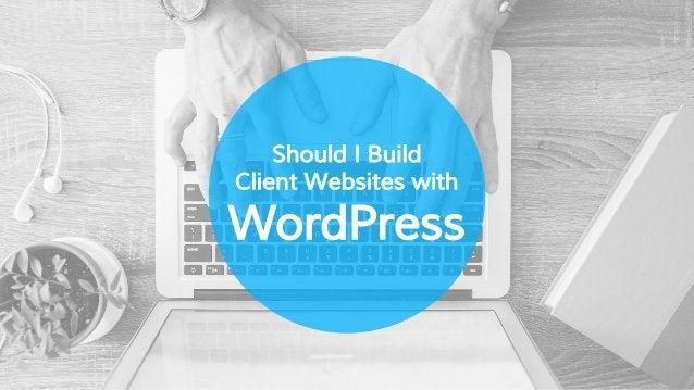 Should I Build Client Websites with WordPress