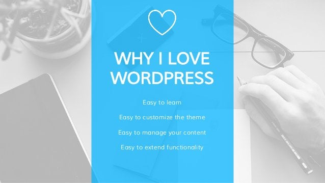 WHY I LOVE WORDPRESS Easy to learn Easy to customize the theme Easy to manage your content Easy to extend functionality