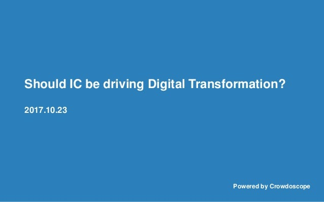 Should IC be driving Digital Transformation? 2017.10.23 Powered by Crowdoscope