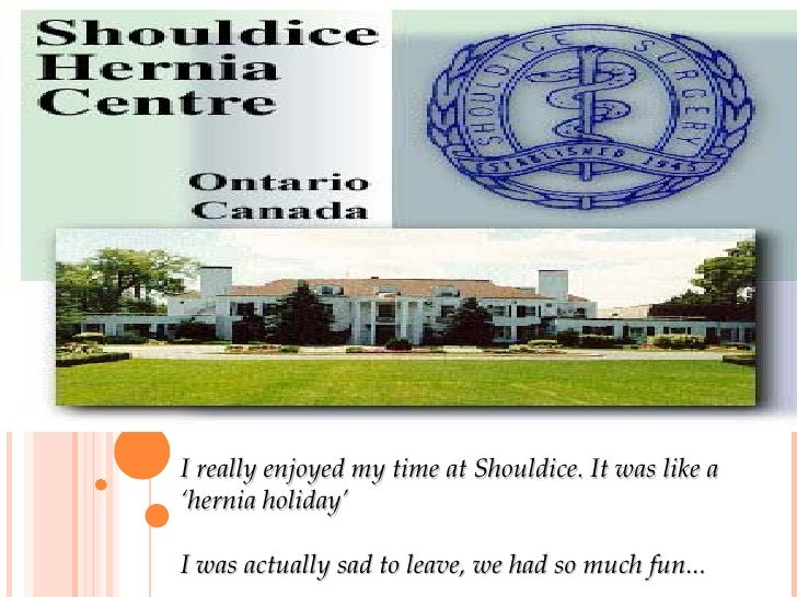 I really enjoyed my time at Shouldice. It was like a 'hernia holiday' I was actually sad to leave, we had so much fun...