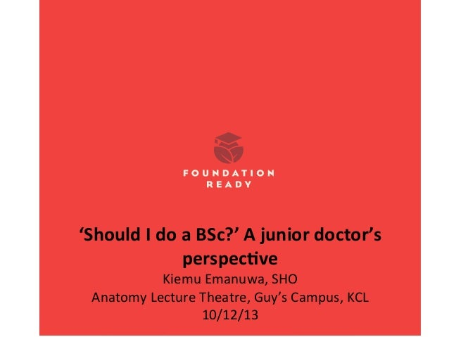 'Should	   I	   do	   a	   BSc?'	   A	   junior	   doctor's	    perspec8ve	    Kiemu	   Emanuwa,	   SHO	    Anatomy	   L...