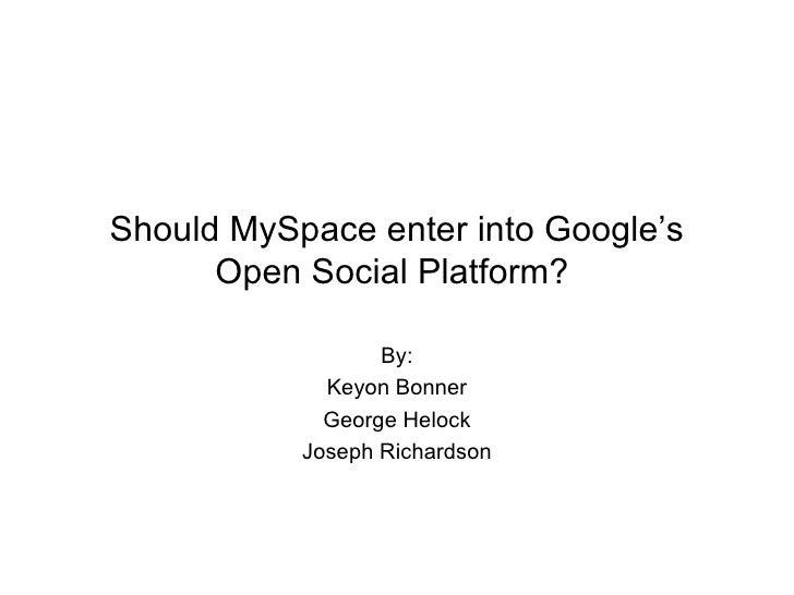 Should MySpace enter into Google's Open Social Platform?  By: Keyon Bonner George Helock Joseph Richardson