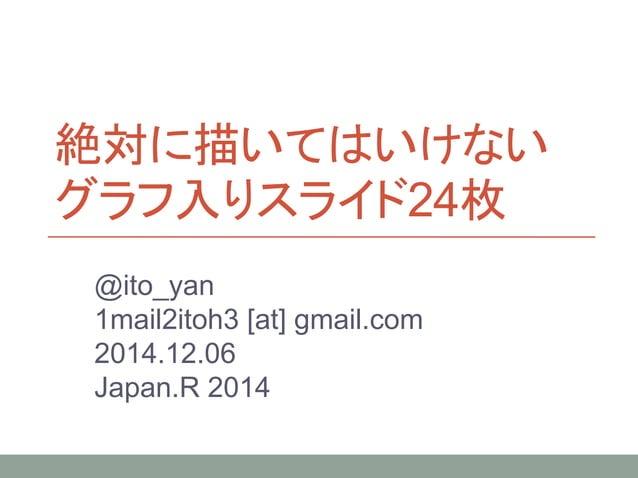 絶対に描いてはいけない グラフ入りスライド24枚 @ito_yan 1mail2itoh3 [at] gmail.com 2014.12.06 Japan.R 2014