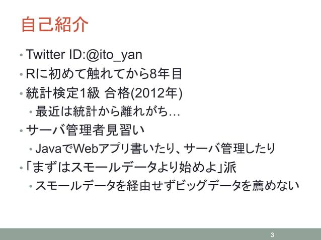 自己紹介 • Twitter ID:@ito_yan • Rに初めて触れてから8年目 • 統計検定1級 合格(2012年) • 最近は統計から離れがち… • サーバ管理者見習い • JavaでWebアプリ書いたり、サーバ管理したり • 「まずは...
