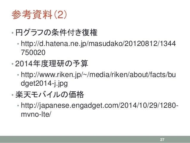 参考資料(2) • 円グラフの条件付き復権 • http://d.hatena.ne.jp/masudako/20120812/1344 750020 • 2014年度理研の予算 • http://www.riken.jp/~/media/ri...