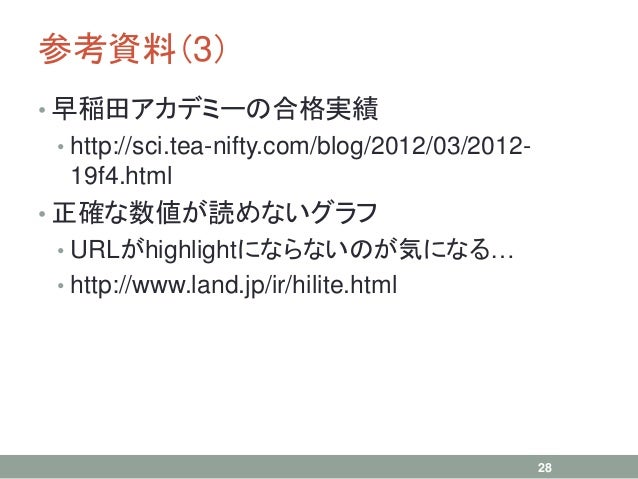 参考資料(3) • 早稲田アカデミーの合格実績 • http://sci.tea-nifty.com/blog/2012/03/2012- 19f4.html • 正確な数値が読めないグラフ • URLがhighlightにならないのが気になる...
