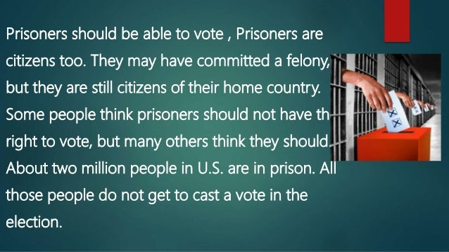 "should felons be allowed to vote 3 essay Should prisoners be allowed to vote – argumentative essay a ""should prisoners be allowed to vote"" essay brings up a painful about voting rights for felons."