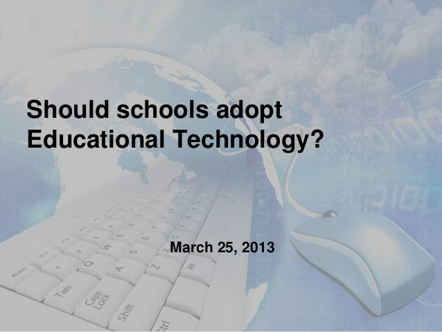 Should schools adoptEducational Technology?           March 25, 2013