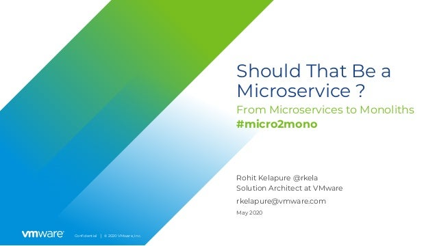 Confidential │ © 2020 VMware, Inc. Should That Be a Microservice ? From Microservices to Monoliths Rohit Kelapure @rkela So...