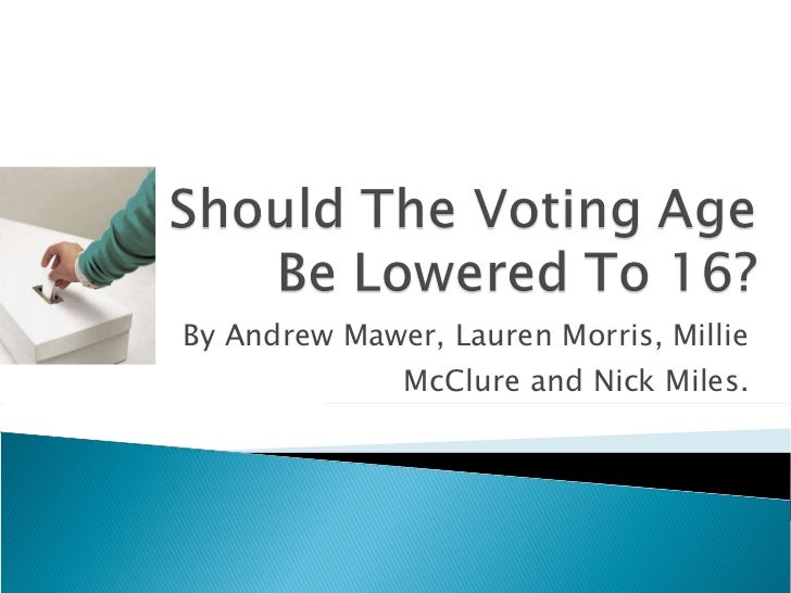 should the voting age be lowered to  should the voting age be lowered to 16 by andrew mawer lauren morris millie mcclure and nick miles