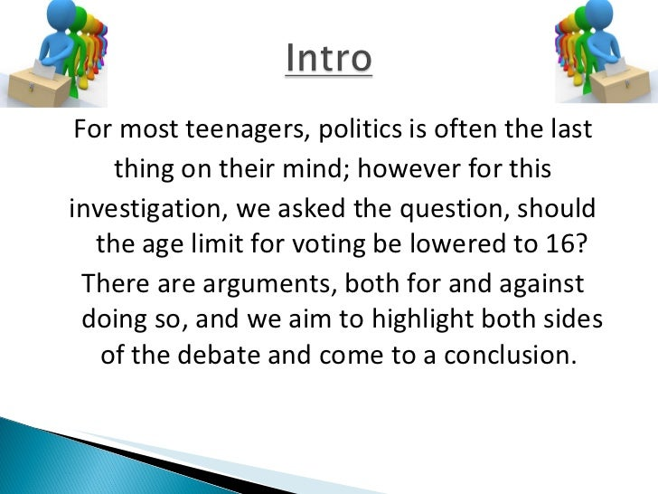 debate on lowering the voting age to 16 Should the voting age in this country be lowered to 16, kept at 18 or raised to 21 or over join the debate here.