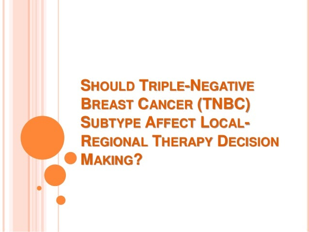 SHOULD TRIPLE-NEGATIVE BREAST CANCER (TNBC) SUBTYPE AFFECT LOCAL- REGIONAL THERAPY DECISION MAKING?