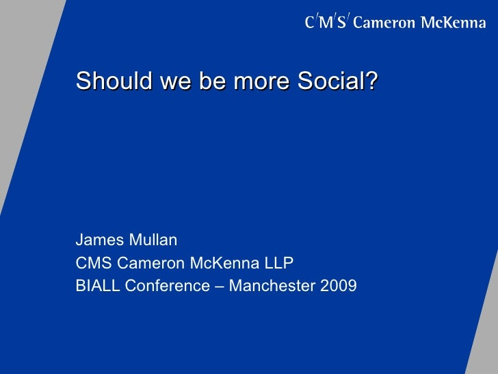 Should we be more Social? James Mullan CMS Cameron McKenna LLP BIALL Conference – Manchester 2009