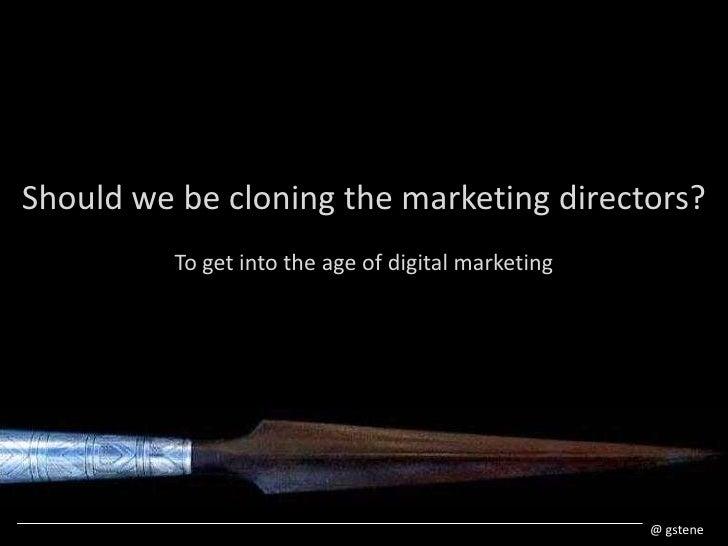 Shouldwe be cloningthe marketing directors?<br />To getintothe ageof digital marketing<br />@ gstene<br />