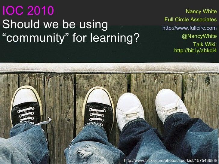 "IOC 2010 Should we be using  ""community"" for learning? Nancy White Full Circle Associates http://www.fullcirc.com @NancyWh..."