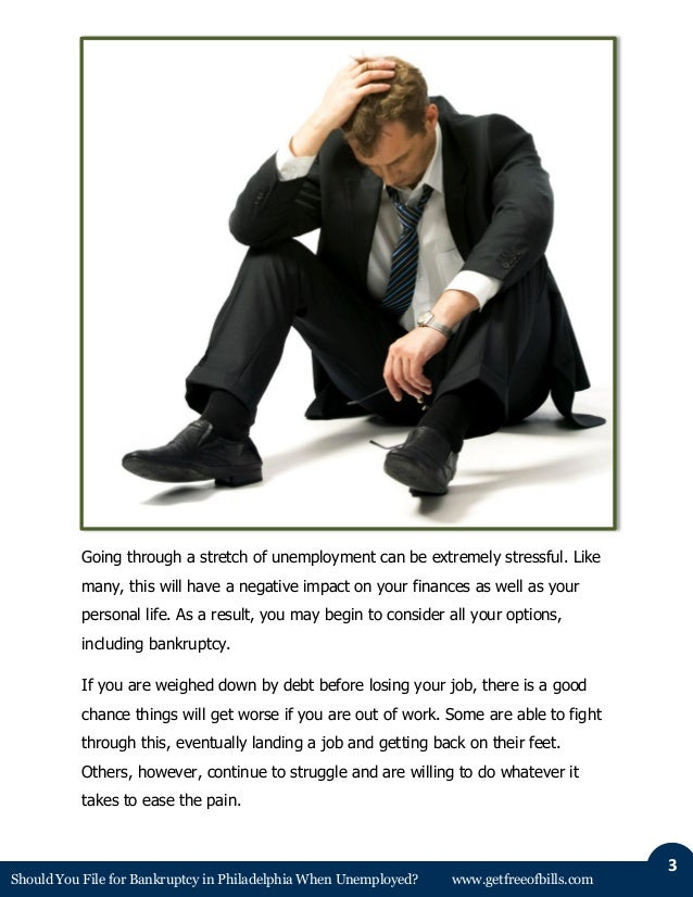 Should You File for Bankruptcy in Philadelphia When Unemployed? www.getfreeofbills.com 3 Going through a stretch of unempl...