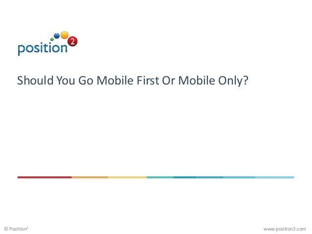 www.position2.com© Position2 Should You Go Mobile First Or Mobile Only?