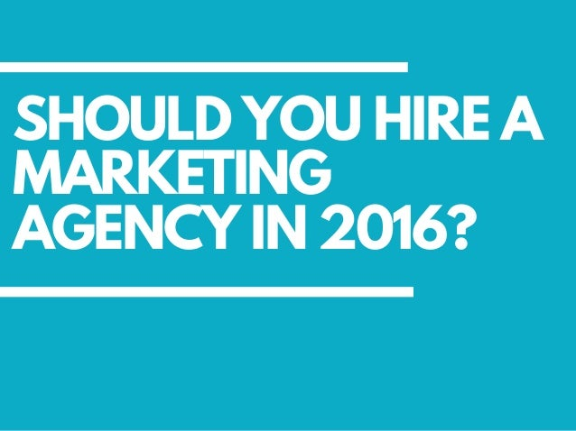 SHOULD YOU HIRE A MARKETING AGENCY IN 2016?