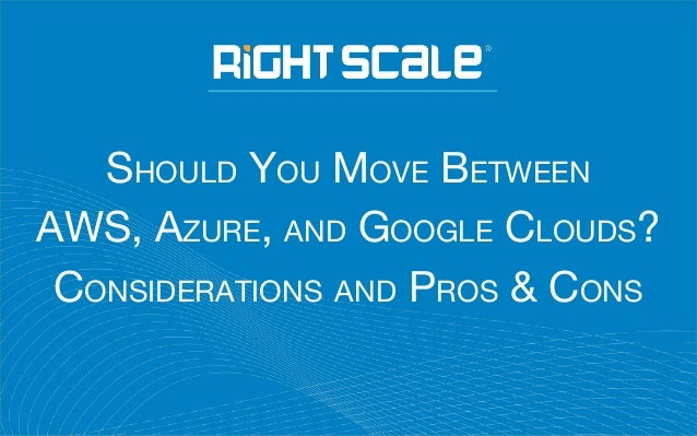 SHOULD YOU MOVE BETWEEN AWS, AZURE, AND GOOGLE CLOUDS? CONSIDERATIONS AND PROS & CONS