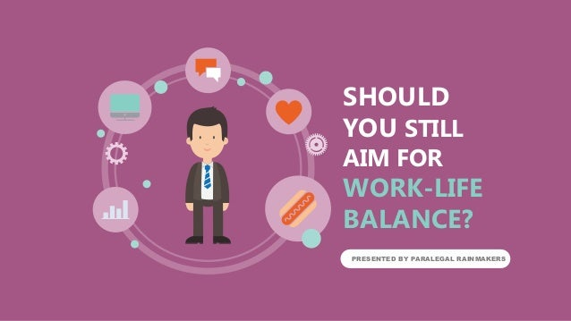 SHOULD YOU STILL AIM FOR WORK-LIFE BALANCE? PRESENTED BY PARALEGAL RAINMAKERS