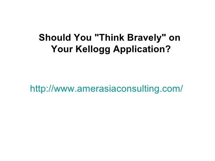 "Should You ""Think Bravely"" on   Your Kellogg Application?http://www.amerasiaconsulting.com/"