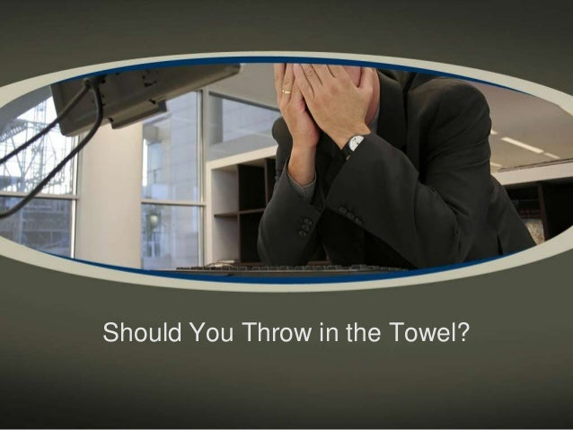 Should You Throw in the Towel?