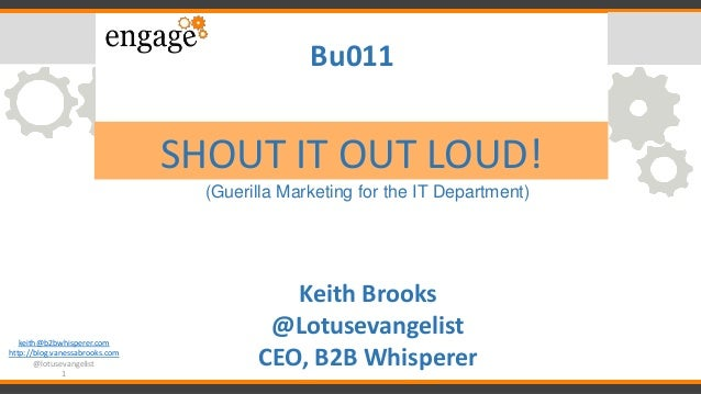 keith@b2bwhisperer.com http://blog.vanessabrooks.com @lotusevangelist 1 SHOUT IT OUT LOUD! (Guerilla Marketing for the IT ...