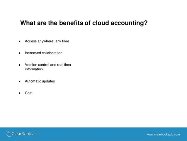 What are the benefits of cloud accounting?  www.clearbooksplc.com  ● Access anywhere, any time  ● Increased collaboration ...