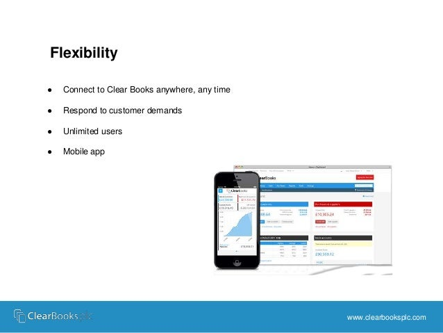Flexibility  ● Connect to Clear Books anywhere, any time  ● Respond to customer demands  ● Unlimited users  ● Mobile app  ...