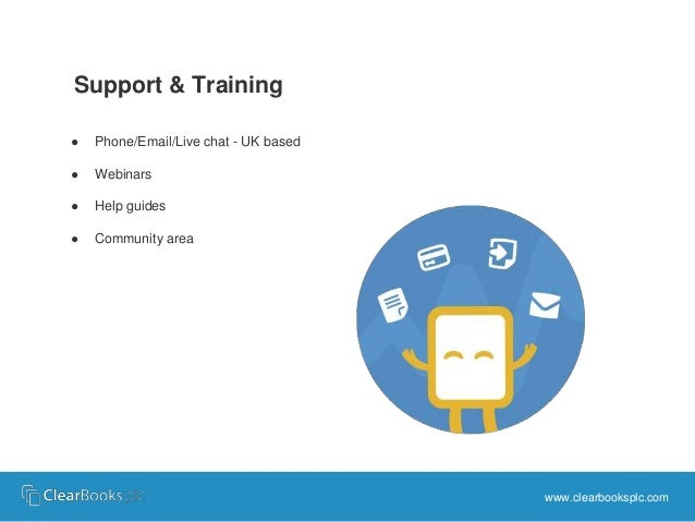 Support & Training  ● Phone/Email/Live chat - UK based  ● Webinars  ● Help guides  ● Community area  www.clearbooksplc.com