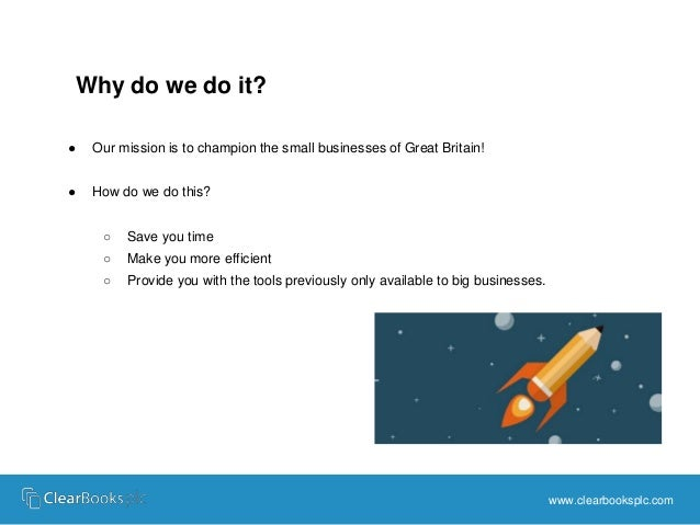 www.clearbooksplc.com  Why do we do it?  ● Our mission is to champion the small businesses of Great Britain!  ● How do we ...