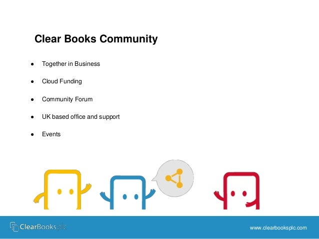 www.clearbooksplc.com  Clear Books Community  ● Together in Business  ● Cloud Funding  ● Community Forum  ● UK based offic...