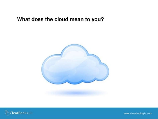 www.clearbooksplc.com  What does the cloud mean to you?