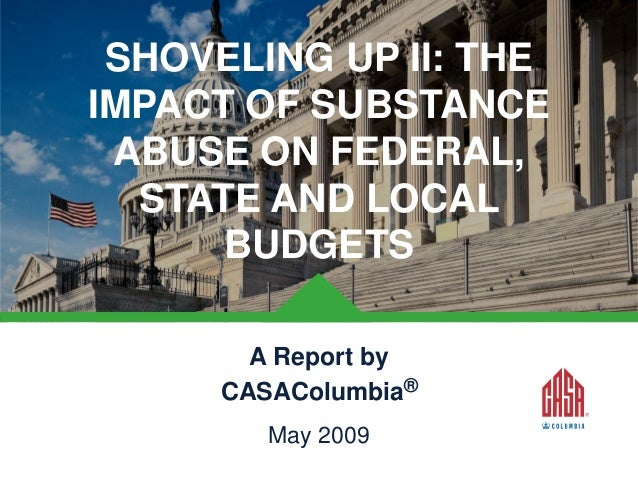 SHOVELING UP II: THE IMPACT OF SUBSTANCE ABUSE ON FEDERAL, STATE AND LOCAL BUDGETS A Report by CASAColumbia® May 2009