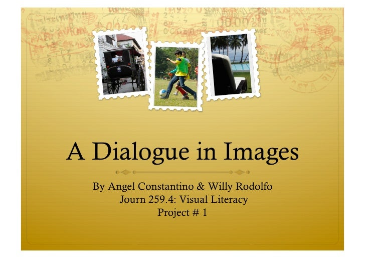 A Dialogue in Images   By Angel Constantino & Willy Rodolfo        Journ 259.4: Visual Literacy                Project # 1