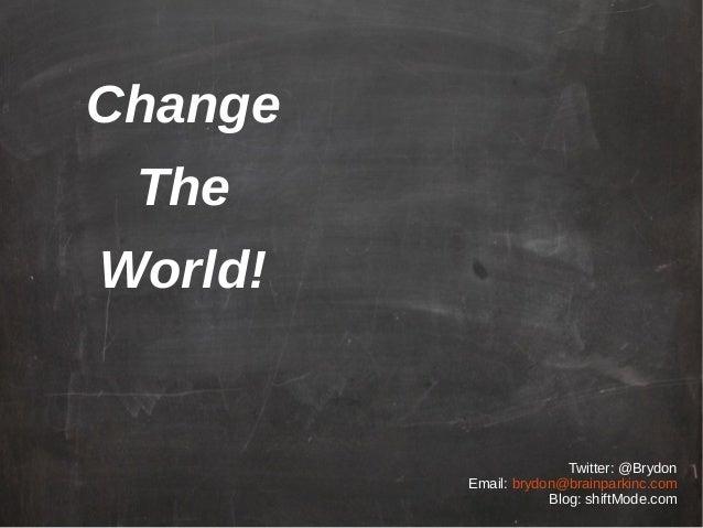 Twitter: @Brydon Email: brydon@brainparkinc.com Blog: shiftMode.com Change The World!