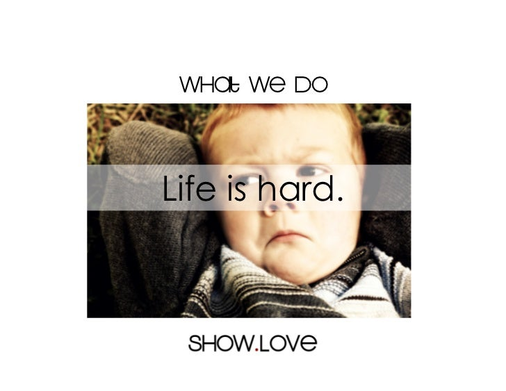 What we doLife is hard.