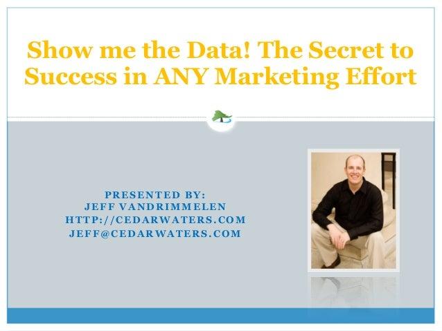 PRESENTED BY:  JEFF VANDRIMMELEN HTTP://CEDARWATERS.COM JEFF@CEDARWATERS.COM  Show me the Data! The Secret to Success ...